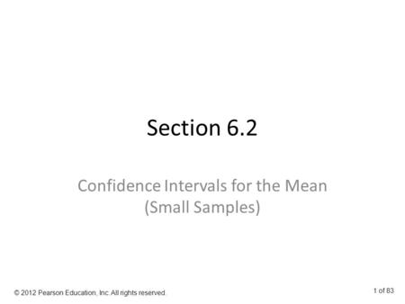 Section 6.2 Confidence Intervals for the Mean (Small Samples) © 2012 Pearson Education, Inc. All rights reserved. 1 of 83.