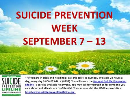 SUICIDE PREVENTION WEEK SEPTEMBER 7 – 13 **If you are in crisis and need help: call this toll-free number, available 24 hours a day, every day 1-800-273-TALK.