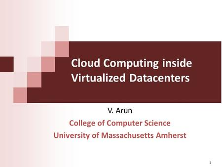 Cloud Computing inside Virtualized Datacenters V. Arun College of Computer Science University of Massachusetts Amherst 1.