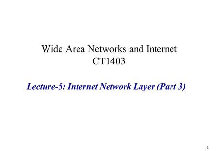 Wide Area Networks and Internet CT1403 Lecture-5: Internet Network Layer (Part 3) 1.