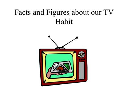 Facts and Figures about our TV Habit. TV Harms Children and Hampers Education Average time per week that the American child ages 2-17 spends watching.