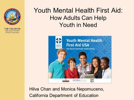 TOM TORLAKSON State Superintendent of Public Instruction Youth Mental Health First Aid: How Adults Can Help Youth in Need Hilva Chan and Monica Nepomuceno,