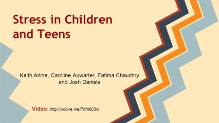 Stress in Children and Teens Keith Arline, Caroline Auwarter, Fatima Chaudhry and Josh Daniels Video: