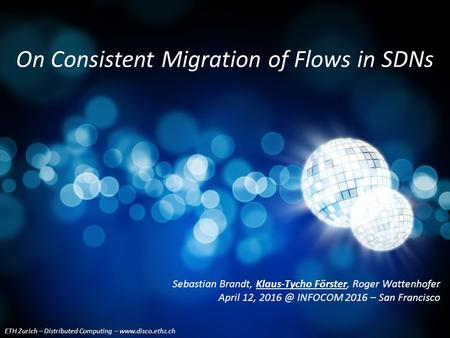 ETH Zurich – Distributed Computing – www.disco.ethz.ch On Consistent Migration of Flows in SDNs Sebastian Brandt, Klaus-Tycho Förster, Roger Wattenhofer.