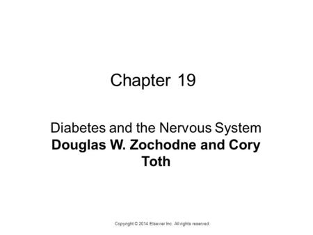 1 Copyright © 2014 Elsevier Inc. All rights reserved. Chapter 19 Diabetes and the Nervous System Douglas W. Zochodne and Cory Toth.