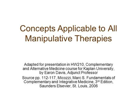 Concepts Applicable to All Manipulative Therapies Adapted for presentation in HW210, Complementary and Alternative Medicine course for Kaplan University,
