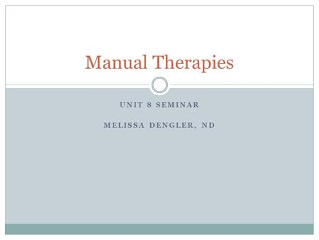 UNIT 8 SEMINAR MELISSA DENGLER, ND Manual Therapies.