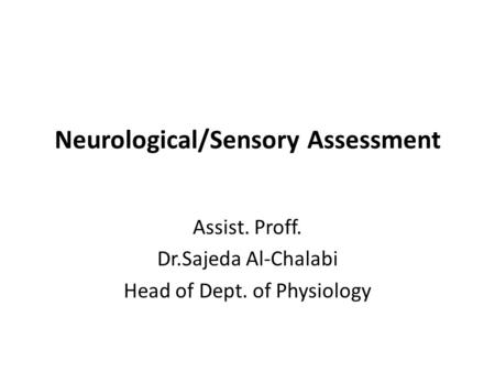 Neurological/Sensory Assessment Assist. Proff. Dr.Sajeda Al-Chalabi Head of Dept. of Physiology.