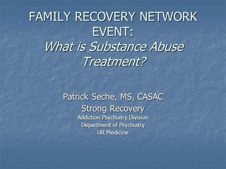 FAMILY RECOVERY NETWORK EVENT: What is Substance Abuse Treatment? Patrick Seche, MS, CASAC Strong Recovery Addiction Psychiatry Division Department of.