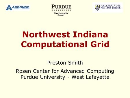 Northwest Indiana Computational Grid Preston Smith Rosen Center for Advanced Computing Purdue University - West Lafayette West Lafayette Calumet.