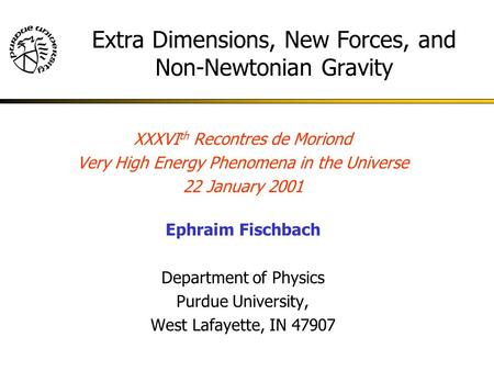 XXXVI th Recontres de Moriond Very High Energy Phenomena in the Universe 22 January 2001 Ephraim Fischbach Department of Physics Purdue University, West.