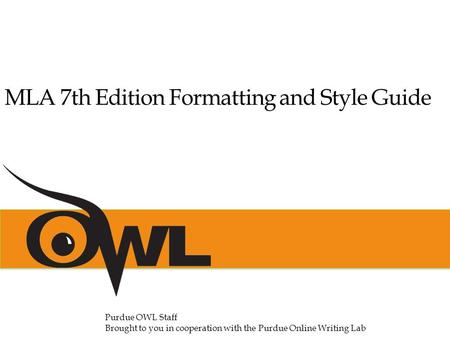 MLA 7th Edition Formatting and Style Guide Purdue OWL Staff Brought to you in cooperation with the Purdue Online Writing Lab.