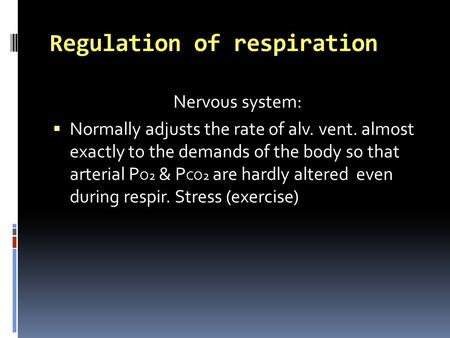 Regulation of respiration Nervous system:  Normally adjusts the rate of alv. vent. almost exactly to the demands of the body so that arterial P O2 & P.
