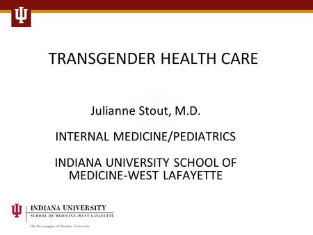 TRANSGENDER HEALTH CARE Julianne Stout, M.D. INTERNAL MEDICINE/PEDIATRICS INDIANA UNIVERSITY SCHOOL OF MEDICINE-WEST LAFAYETTE.