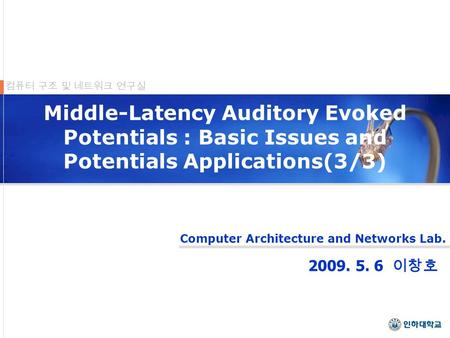 Computer Architecture and Networks Lab. 컴퓨터 구조 및 네트워크 연구실 Middle-Latency Auditory Evoked Potentials : Basic Issues and Potentials Applications(3/3) 2009.