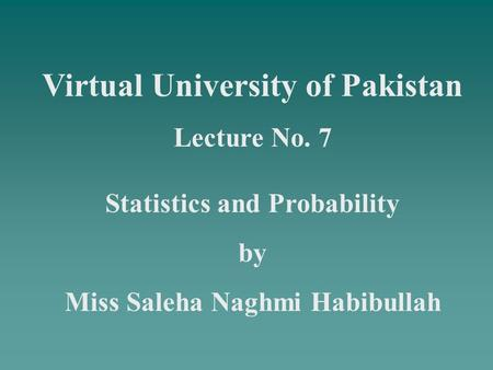 Virtual University of Pakistan Lecture No. 7 Statistics and Probability by Miss Saleha Naghmi Habibullah.