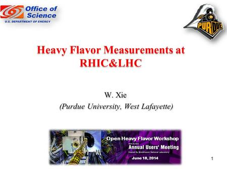 Heavy Flavor Measurements at RHIC&LHC W. Xie (Purdue University, West Lafayette) W. Xie (Purdue University, West Lafayette) Open Heavy Flavor Workshop.