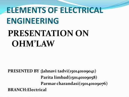 ELEMENTS OF ELECTRICAL ENGINEERING PRESENTATION ON OHM'LAW PRESENTED BY :Jahnavi tadvi(150140109041) Parita limbad(150140109058) Parmar charandasi(150140109076)