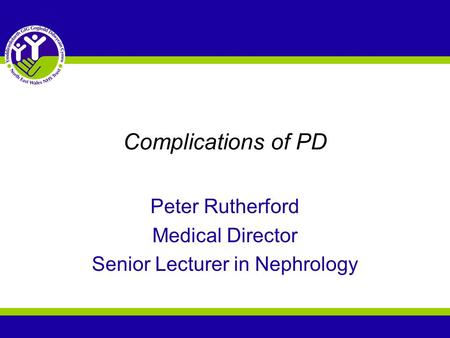 Complications of PD Peter Rutherford Medical Director Senior Lecturer in Nephrology.