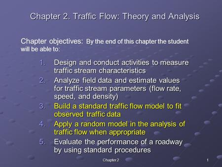 Chapter 2 1 Chapter 2. Traffic Flow: Theory and Analysis 1.Design and conduct activities to measure traffic stream characteristics 2.Analyze field data.