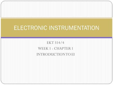 EKT 314/4 WEEK 1 : CHAPTER 1 INTRODUCTION TO EI ELECTRONIC INSTRUMENTATION.