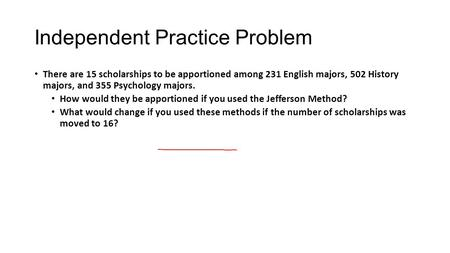 Independent Practice Problem There are 15 scholarships to be apportioned among 231 English majors, 502 History majors, and 355 Psychology majors. How would.