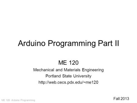 ME 120: Arduino Programming Arduino Programming Part II ME 120 Mechanical and Materials Engineering Portland State University