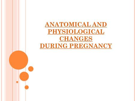 ANATOMICAL AND PHYSIOLOGICAL CHANGES DURING PREGNANCY.