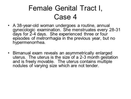 Female Genital Tract I, Case 4 A 38-year-old woman undergoes a routine, annual gynecologic examination. She menstruates every 28-31 days for 2-4 days.