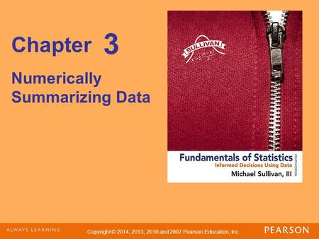 Copyright © 2014, 2013, 2010 and 2007 Pearson Education, Inc. Chapter Numerically Summarizing Data 3.