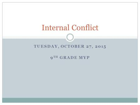 TUESDAY, OCTOBER 27, 2015 9 TH GRADE MYP Internal Conflict.