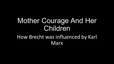 Mother Courage And Her Children How Brecht was influenced by Karl Marx.