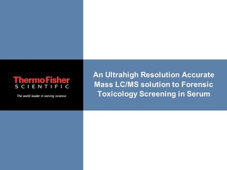 The world leader in serving science An Ultrahigh Resolution Accurate Mass LC/MS solution to Forensic Toxicology Screening in Serum.