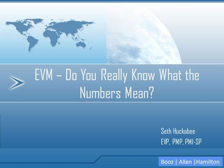EVM – Do You Really Know What the Numbers Mean? Booz | Allen |Hamilton Seth Huckabee EVP, PMP, PMI-SP.