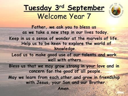 Tuesday 3 rd September Welcome Year 7 Father, we ask you to bless us as we take a new step in our lives today. Keep in us a sense of wonder at the marvels.