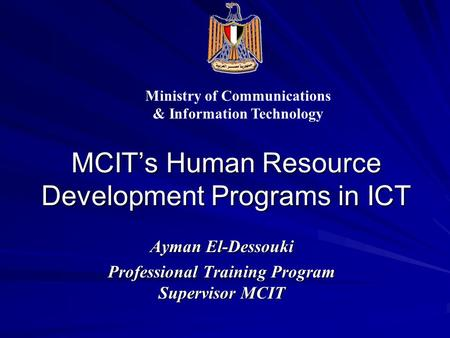 MCIT's Human Resource Development Programs in ICT Ayman El-Dessouki Professional Training Program Supervisor MCIT Ministry of Communications & Information.