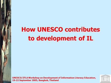 UNESCO/IFLA Workshop on Development of Information Literacy Education, 19-22 September 2005, Bangkok, Thailand How UNESCO contributes to development of.