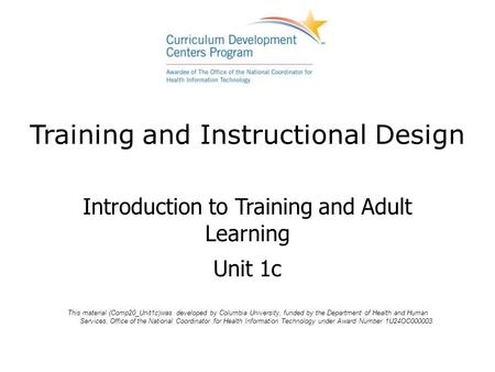 Training and Instructional Design Introduction to Training and Adult Learning Unit 1c This material (Comp20_Unit1c)was developed by Columbia University,