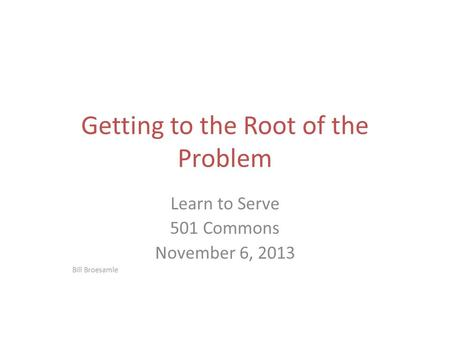 Getting to the Root of the Problem Learn to Serve 501 Commons November 6, 2013 Bill Broesamle.