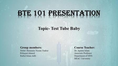 Topic- Test Tube Baby Group members: Mohd. Hasnanin Nizam Thakur Rifaquat Ahmed Rafiul Islam Adib Course Teacher: Dr. Aparna Islam Associate Professor.