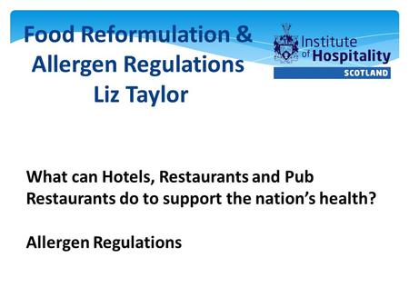 Food Reformulation & Allergen Regulations Liz Taylor What can Hotels, Restaurants and Pub Restaurants do to support the nation's health? Allergen Regulations.
