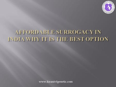 Www.kiranivfgenetic.com.  Surrogacy abroad is a choice for those who want the surrogacy process at affordable price.  But building a family from a country.