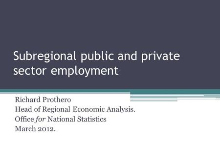 Subregional public and private sector employment Richard Prothero Head of Regional Economic Analysis. Office for National Statistics March 2012.