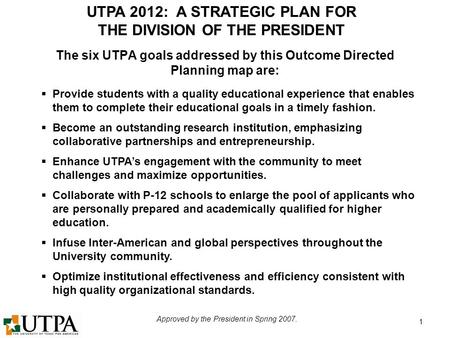 UTPA 2012: A STRATEGIC PLAN FOR THE DIVISION OF THE PRESIDENT Approved by the President in Spring 2007. 1  Provide students with a quality educational.