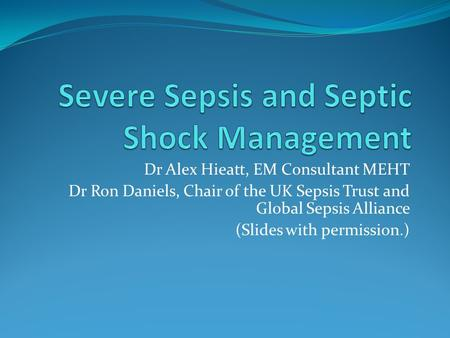 Dr Alex Hieatt, EM Consultant MEHT Dr Ron Daniels, Chair of the UK Sepsis Trust and Global Sepsis Alliance (Slides with permission.)