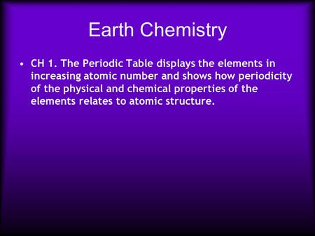 Earth Chemistry CH 1. The Periodic Table displays the elements in increasing atomic number and shows how periodicity of the physical and chemical properties.