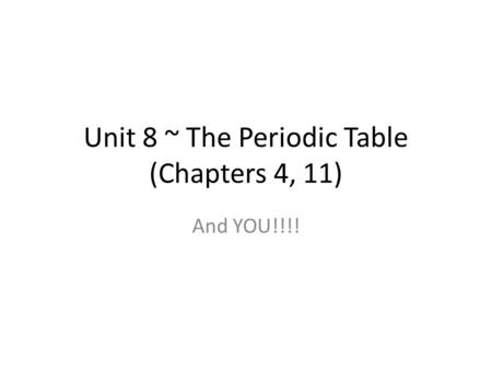 Unit 8 ~ The Periodic Table (Chapters 4, 11) And YOU!!!!
