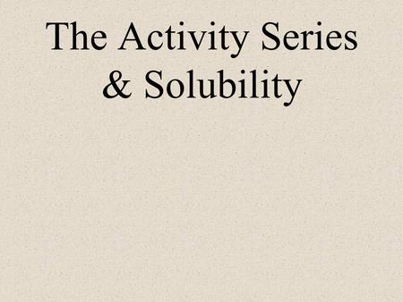 The Activity Series & Solubility The Activity Series Ranks metals from most to least reactive. –the top are most reactive –the bottom are least reactive.