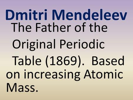 Dmitri Mendeleev The Father of the Original Periodic Table (1869). Based on increasing Atomic Mass.