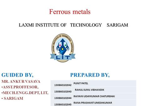Ferrous metals LAXMI INSTITUTE OF TECHNOLOGY SARIGAM LAXMI INSTITUTE OF TECHNOLOGY SARIGAM GUIDED BY, PREPARED BY, MR. ANKUR VASAVA ASST.PROFFESOR, MECH.ENGG.DEPT,
